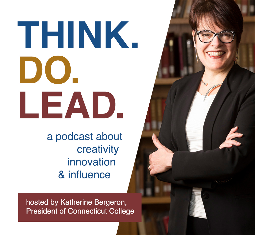 Think.Do.Lead. A podcast about creativity, innovation and influence. Hosted by Katherine Bergeron, President of Connecticut College.
